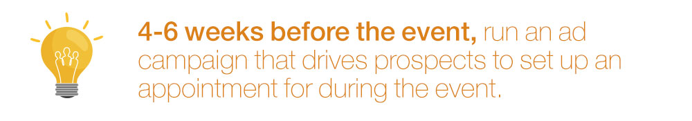 4-6 weeks before the event, run an ad campaign that drives prospects to set up an appointment for during the event.