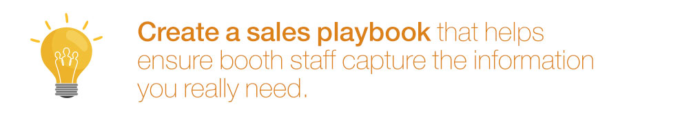 Create a sales playbook that helps ensure booth staff capture the information you really need.